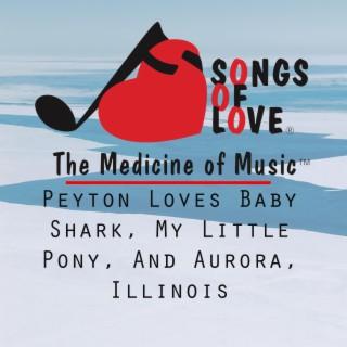 Peyton Loves Baby Shark, My Little Pony, and Aurora, Illinois