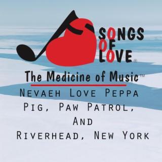 Nevaeh Love Peppa Pig, Paw Patrol, and Riverhead, New York