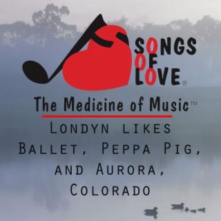 Londyn Likes Ballet, Peppa Pig, and Aurora, Colorado