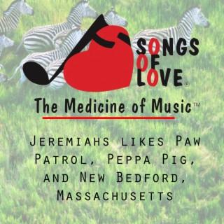 Jeremiahs Likes Paw Patrol, Peppa Pig, and New Bedford, Massachusetts