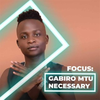 Focus: Gabiro Mtu Necessary-Boomplay Music