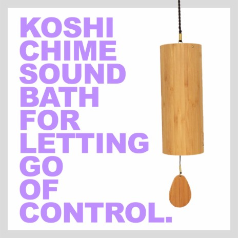 Koshi Chime Sound Bath for Letting Go of Control-Boomplay Music