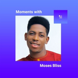 Moments With Moses Bliss-Boomplay Music