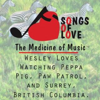 Wesley Loves Watching Peppa Pig, Paw Patrol, and Surrey, British Columbia.